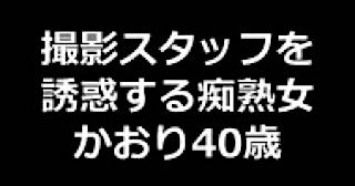 ヤリマンのオマンコ:★撮影スタッフを誘惑する痴熟女 かおり40歳:まんこ